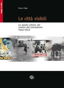 Copertina di 'Le città visibili. Lo spazio urbano nel cinema del neorealismo (1945-1953)'