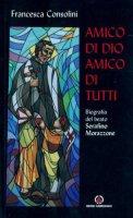 Amico di Dio amico di tutti. Biografia del beato Serafino Morazzone - Consolini Francesca