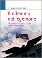 Il dilemma dell'egemone. Gli Stati Uniti tra ordine liberale e tentazione imperiale - Ikenberry John G.