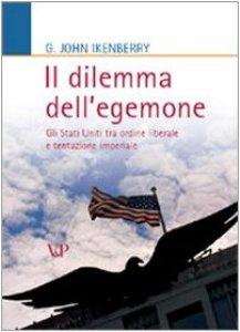 Copertina di 'Il dilemma dell'egemone. Gli Stati Uniti tra ordine liberale e tentazione imperiale'