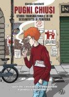 Pugni chiusi. Storia transnazionale di un Sessantotto di periferia. Gauchisme, controculture e rivolta giovanile in provincia di Arezzo (1968-1977) - Sacchetti Giorgio