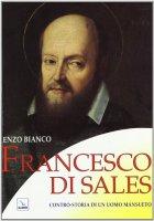 Francesco di Sales. Contro-storia di un uomo mansueto - Bianco Enzo