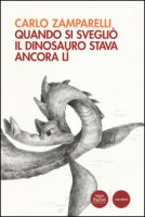 Quando si svegliò il dinosauro stava ancora lì - Zamparelli Carlo