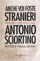 Anche voi foste stranieri. L'immigrazione, la Chiesa e la società italiana - Sciortino Antonio