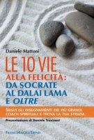 Le 10 vie alla felicità: da Socrate al Dalai Lama e oltre. Segui gli insegnamenti dei più grandi coach spirituali e trova la tua strada - Mattoni Daniele