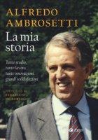 La mia storia. Tanto studio, tanto lavoro, tante innovazioni, grandi soddisfazioni - Ambrosetti Alfredo