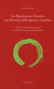 Copertina di 'La regolazione emotiva nei disturbi dello spettro autistico. Verso un modello operativo in ambito clinico e psicoeducativo'