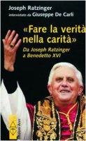 Fare la verità nella carità. Da J. Ratzinger a Benedetto XVI - Benedetto XVI (Joseph Ratzinger), De Carli Giuseppe