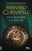 Un cavaliere e il suo re. Le storie dei re sassoni - Cornwell Bernard