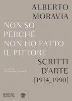 Non so perchè non ho fatto il pittore. Scritti d'arte (1934-1990) - Moravia Alberto