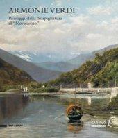 Armonie verdi. Paesaggi dalla Scapigliatura al «Novecento». Catalogo della mostra (Verbania, 25 marzo-30 settembre 2018). Ediz. a colori