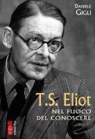 T.S. Eliot. Nel fuoco del conoscere - Daniele Gigli
