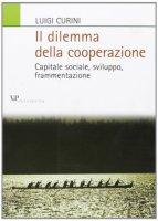 Il dilemma della cooperazione. Capitale sociale, sviluppo, frammentazione - Curini Luigi