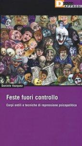Copertina di 'Feste fuori controllo. Corpi ostili e tecniche di repressione psicopolitica'