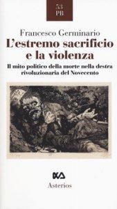 Copertina di 'L' estremo sacrificio e la violenza. Il mito politico della morte nella destra rivoluzionaria del Novecento'