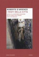 I resti della città. Napoli e la metabolizzazione delle cose e dei luoghi (XIX e XX secolo) - D'Arienzo Roberto