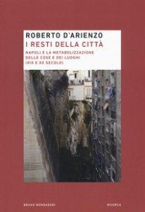 Copertina di 'I resti della città. Napoli e la metabolizzazione delle cose e dei luoghi (XIX e XX secolo)'