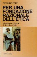 Per una fondazione razionale dell'etica. Introduzione al corso di filosofia morale - Poppi Antonino