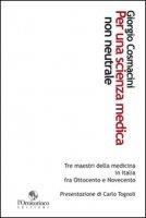 Per una scienza medica non neutrale. Tre maestri della medicina in Italia fra Ottocento e Novecento - Cosmacini Giorgio