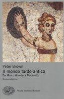Il mondo tardo antico. Da Marco Aurelio a Maometto - Brown Peter