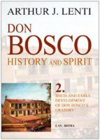 Don Bosco: History and Spirit. 2. Birth and Early Development of Don Bosco's Oratory - Lenti  Arthur J.