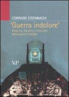 «Guerra indolore». Dottrine, illusioni e retoriche della guerra limitata - Corrado Stefanachi