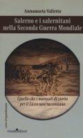 Salerno e i salernitani nella seconda guerra mondiale. Quello che i manuali di storia per il liceo non raccontano - Valletta Annamaria