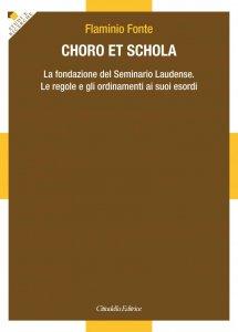 Copertina di 'Choro et schola. La fondazione del Seminario Laudense. Le regole e gli ordinamenti ai suoi esordi.'