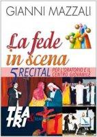 La fede in scena. 5 recital per l'oratorio e il centro giovanile - Mazzali Gianni