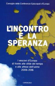 Copertina di 'Incontro e la speranza. I vescovi d'Europa di fronte alle sfide del tempo e alle attese dell'uomo 2006 - 2016. (L')'