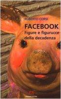 Facebook. Figure e figurucce della decadenza - Corsi Roberto