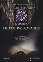 Il segreto dell'ultimo cavaliere. Federico II. Segreti e misteri dei Cavalieri della Luce - La Piccirella Antonio
