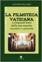 La filmoteca Vaticana a cinquant'anni dalla nascita. Incontri e curiosità - Pillosio Antonia