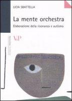 La mente orchestra. Elaborazione della risonanza e autismo - Sbattella Licia
