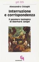 Interruzione e corrispondenza. Il pensiero teologico di Eberhard Jüngel (gdt 225) - Cislaghi Alessandra