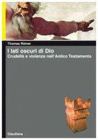 I lati oscuri di Dio. Crudeltà e violenza nell'Antico Testamento - Thomas Römer