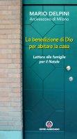benedizione di Dio per abitare la casa. Lettera alle famiglie per il Natale. (La) - Mario Delpini