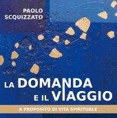 La domanda e il viaggio - Paolo Scquizzato