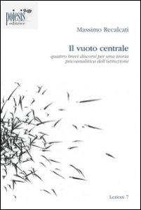 Copertina di 'Il vuoto centrale. Quattro brevi discorsi per una teoria psicoanalitica dell'istituzione'