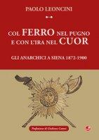 Col ferro nel pugno e con l'ira nel cuor. Gli anarchici a Siena 1872-1900 - Lenocini Paolo