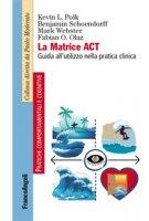 La matrice ACT. Guida all'utilizzo nella pratica clinica - Polk Kevin L., Schoendorff Benjamin, Webster Mark