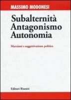 Subalternità antagonismo autonomia. Marxismi e soggettivazione politica - Modonesi Massimo
