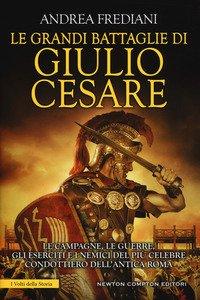 Copertina di 'Le grandi battaglie di Giulio Cesare. Le campagne, le guerre, gli eserciti e i nemici del più celebre condottiero dell'antica Roma'