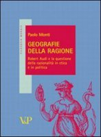 Geografie della ragione. Robert Audi e la questione della razionalità in etica e in politica - Monti Paolo