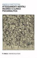 Atteggiamenti mentali inconsci e clinica psicoanalitica - Battistini Angelo