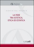 La fede tra estetica, etica ed estatica - Dal Pozzolo Alessio