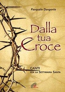 Copertina di 'Dalla tua croce. Canti per la Settimana Santa - Spartito'