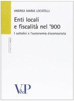 Enti locali e fiscalità nel '900. I cattolici e l'autonomia disconosciuta - Andrea Locatelli