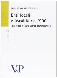 Copertina di 'Enti locali e fiscalità nel '900. I cattolici e l'autonomia disconosciuta'