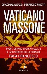 Copertina di 'Vaticano massone. Logge, denaro e poteri occulti: il lato segreto della Chiesa di papa Francesco'